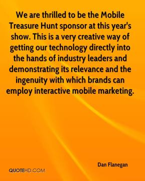 We are thrilled to be the Mobile Treasure Hunt sponsor at this year's show. This is a very creative way of getting our technology directly into the hands of industry leaders and demonstrating its relevance and the ingenuity with which brands can employ interactive mobile marketing.
