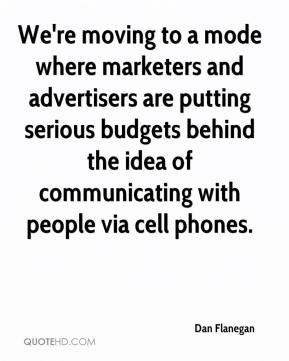 We're moving to a mode where marketers and advertisers are putting serious budgets behind the idea of communicating with people via cell phones.