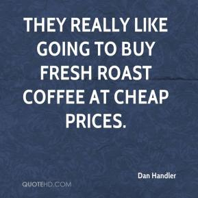 Dan Handler - They really like going to buy fresh roast coffee at cheap prices.
