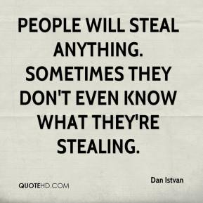 Dan Istvan - People will steal anything. Sometimes they don't even know what they're stealing.
