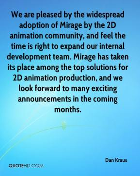 Dan Kraus - We are pleased by the widespread adoption of Mirage by the 2D animation community, and feel the time is right to expand our internal development team. Mirage has taken its place among the top solutions for 2D animation production, and we look forward to many exciting announcements in the coming months.