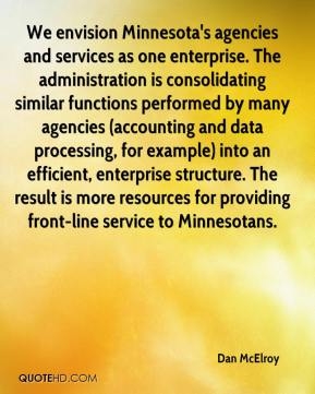We envision Minnesota's agencies and services as one enterprise. The administration is consolidating similar functions performed by many agencies (accounting and data processing, for example) into an efficient, enterprise structure. The result is more resources for providing front-line service to Minnesotans.