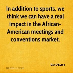 Dan O'Byrne - In addition to sports, we think we can have a real impact in the African-American meetings and conventions market.