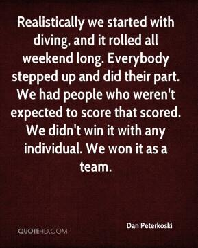Dan Peterkoski - Realistically we started with diving, and it rolled all weekend long. Everybody stepped up and did their part. We had people who weren't expected to score that scored. We didn't win it with any individual. We won it as a team.