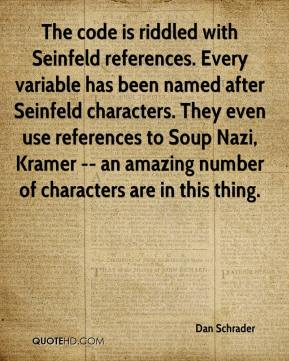 Dan Schrader - The code is riddled with Seinfeld references. Every variable has been named after Seinfeld characters. They even use references to Soup Nazi, Kramer -- an amazing number of characters are in this thing.
