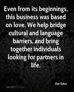 Dan Sykes - Even from its beginnings, this business was based on love. We help bridge cultural and language barriers, and bring together individuals looking for partners in life.