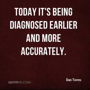 Dan Torres - Today it's being diagnosed earlier and more accurately.