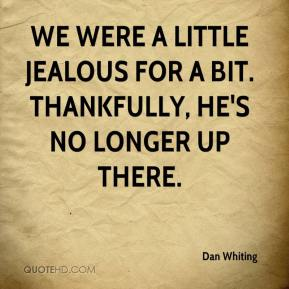 Dan Whiting - We were a little jealous for a bit. Thankfully, he's no longer up there.