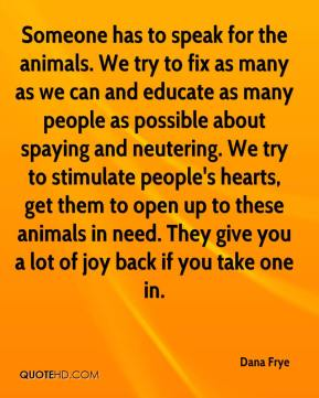 Dana Frye - Someone has to speak for the animals. We try to fix as many as we can and educate as many people as possible about spaying and neutering. We try to stimulate people's hearts, get them to open up to these animals in need. They give you a lot of joy back if you take one in.