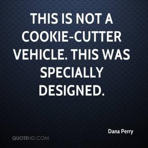 Dana Perry - This is not a cookie-cutter vehicle. This was specially designed.