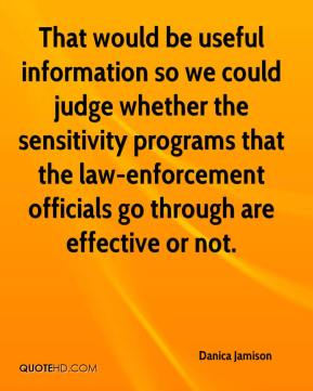 Danica Jamison - That would be useful information so we could judge whether the sensitivity programs that the law-enforcement officials go through are effective or not.
