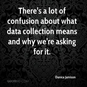 Danica Jamison - There's a lot of confusion about what data collection means and why we're asking for it.