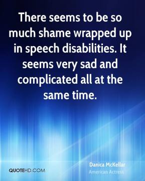 Danica McKellar - There seems to be so much shame wrapped up in speech disabilities. It seems very sad and complicated all at the same time.