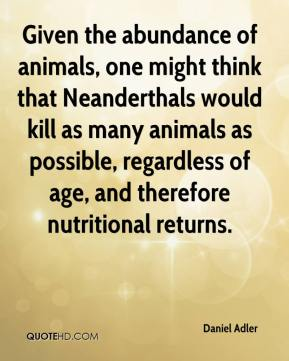 Given the abundance of animals, one might think that Neanderthals would kill as many animals as possible, regardless of age, and therefore nutritional returns.