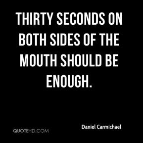 Daniel Carmichael - Thirty seconds on both sides of the mouth should be enough.