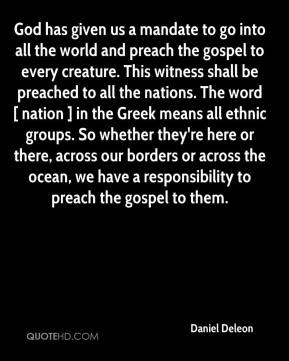 Daniel Deleon - God has given us a mandate to go into all the world and preach the gospel to every creature. This witness shall be preached to all the nations. The word [ nation ] in the Greek means all ethnic groups. So whether they're here or there, across our borders or across the ocean, we have a responsibility to preach the gospel to them.