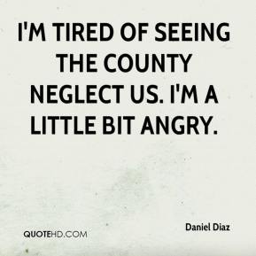 Daniel Diaz - I'm tired of seeing the county neglect us. I'm a little bit angry.