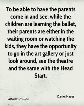 Daniel Hayes - To be able to have the parents come in and see, while the children are learning the ballet, their parents are either in the waiting room or watching the kids, they have the opportunity to go in the art gallery or just look around, see the theatre and the same with the Head Start.