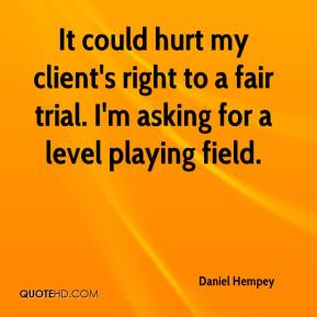 Daniel Hempey - It could hurt my client's right to a fair trial. I'm asking for a level playing field.