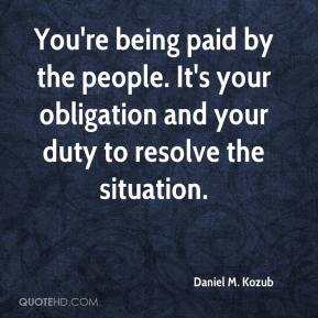 Daniel M. Kozub - You're being paid by the people. It's your obligation and your duty to resolve the situation.
