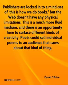 Daniel O'Brien - Publishers are locked in to a mind-set of 'this is how we do books,' but the Web doesn't have any physical limitations. This is a much more fluid medium, and there is an opportunity here to surface different kinds of creativity. Poets could sell individual poems to an audience that cares about that kind of thing.