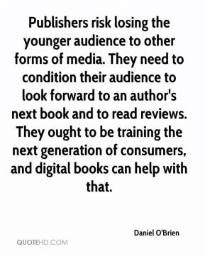 Daniel O'Brien - Publishers risk losing the younger audience to other forms of media. They need to condition their audience to look forward to an author's next book and to read reviews. They ought to be training the next generation of consumers, and digital books can help with that.