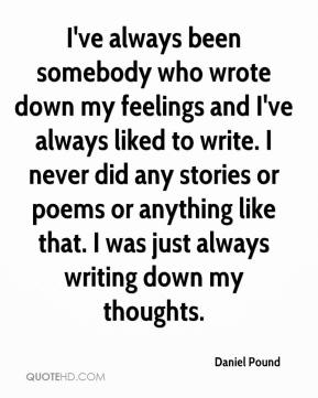 Daniel Pound - I've always been somebody who wrote down my feelings and I've always liked to write. I never did any stories or poems or anything like that. I was just always writing down my thoughts.