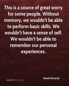 Daniel Schacter - This is a source of great worry for some people. Without memory, we wouldn't be able to perform basic skills. We wouldn't have a sense of self. We wouldn't be able to remember our personal experiences.