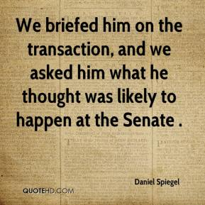 Daniel Spiegel - We briefed him on the transaction, and we asked him what he thought was likely to happen at the Senate .