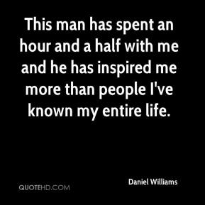 Daniel Williams - This man has spent an hour and a half with me and he has inspired me more than people I've known my entire life.