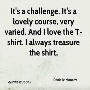 Danielle Mooney - It's a challenge. It's a lovely course, very varied. And I love the T-shirt. I always treasure the shirt.