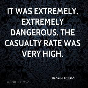 Danielle Trussoni - It was extremely, extremely dangerous. The casualty rate was very high.