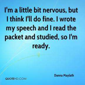 Danna Maylath - I'm a little bit nervous, but I think I'll do fine. I wrote my speech and I read the packet and studied, so I'm ready.