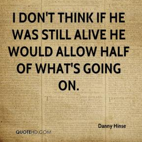 Danny Hinse - I don't think if he was still alive he would allow half of what's going on.
