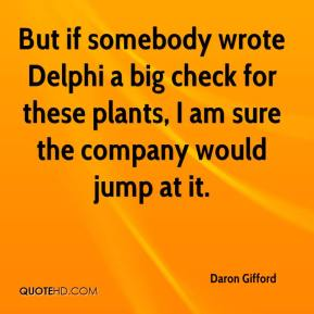 Daron Gifford - But if somebody wrote Delphi a big check for these plants, I am sure the company would jump at it.
