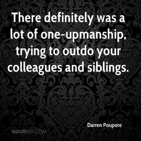 Darren Poupore - There definitely was a lot of one-upmanship, trying to outdo your colleagues and siblings.