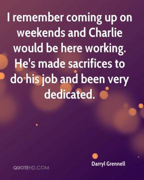Darryl Grennell - I remember coming up on weekends and Charlie would be here working. He's made sacrifices to do his job and been very dedicated.