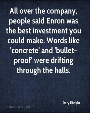 Dary Ebright - All over the company, people said Enron was the best investment you could make. Words like 'concrete' and 'bullet-proof' were drifting through the halls.