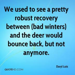 Daryl Lutz - We used to see a pretty robust recovery between (bad winters) and the deer would bounce back, but not anymore.