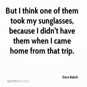 Dave Baksh - But I think one of them took my sunglasses, because I didn't have them when I came home from that trip.