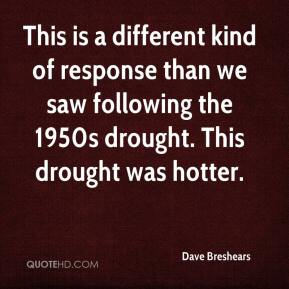 Dave Breshears - This is a different kind of response than we saw following the 1950s drought. This drought was hotter.