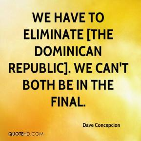 Dave Concepcion - We have to eliminate [the Dominican Republic]. We can't both be in the final.