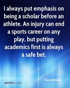I always put emphasis on being a scholar before an athlete. An injury can end a sports career on any play, but putting academics first is always a safe bet.