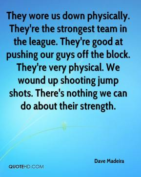 Dave Madeira - They wore us down physically. They're the strongest team in the league. They're good at pushing our guys off the block. They're very physical. We wound up shooting jump shots. There's nothing we can do about their strength.