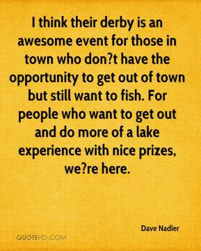 Dave Nadler - I think their derby is an awesome event for those in town who don?t have the opportunity to get out of town but still want to fish. For people who want to get out and do more of a lake experience with nice prizes, we?re here.