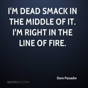 Dave Passador - I'm dead smack in the middle of it. I'm right in the line of fire.
