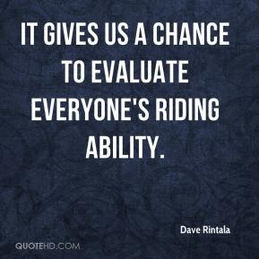 Dave Rintala - It gives us a chance to evaluate everyone's riding ability.
