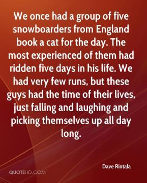 Dave Rintala - We once had a group of five snowboarders from England book a cat for the day. The most experienced of them had ridden five days in his life. We had very few runs, but these guys had the time of their lives, just falling and laughing and picking themselves up all day long.