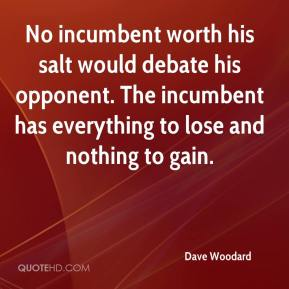 Dave Woodard - No incumbent worth his salt would debate his opponent. The incumbent has everything to lose and nothing to gain.