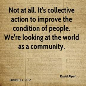 David Alpert - Not at all. It's collective action to improve the condition of people. We're looking at the world as a community.